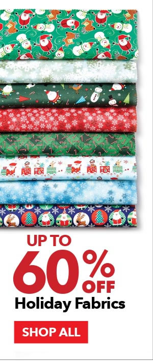 Up to 60% off Holiday Fabrics. SHOP ALL.