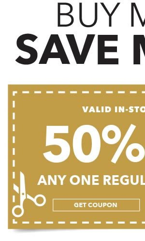 Buy More. Save More! 50% off any one regular-priced item. GET COUPON.