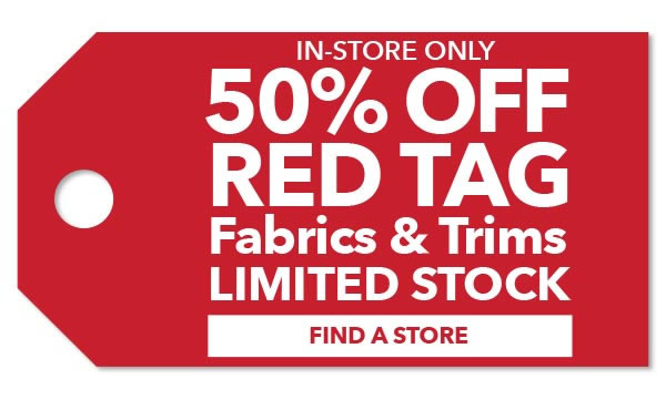 50% off Red Tag Fabrics and Trims. Limited Stock. FIND A STORE.