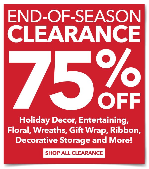 End-of-Season Clearance. 75% off Holiday Decor, Entertaining, Floral, Wreaths, Gift Wrap, Ribbon, Decorative Storage and More! SHOP ALL CLEARANCE.