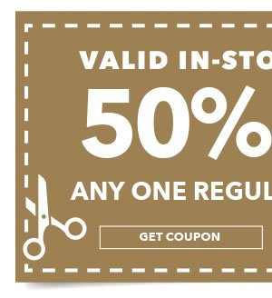 In-store & Online 50% off Any One Regular-Priced Item. GET COUPON.