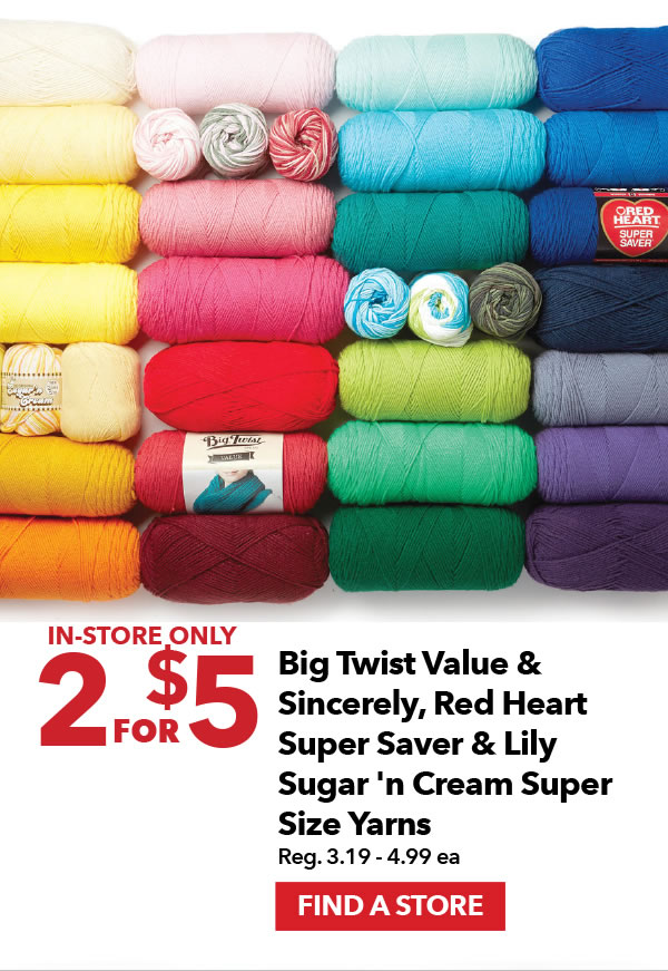 In-store Only 2 for $5 Big Twist Value & Sincerely, Red Heart Super Saver and Lily Sugar n Cream Super Size Yarns. Reg. 3.19-4.99 ea. FIND A STORE.