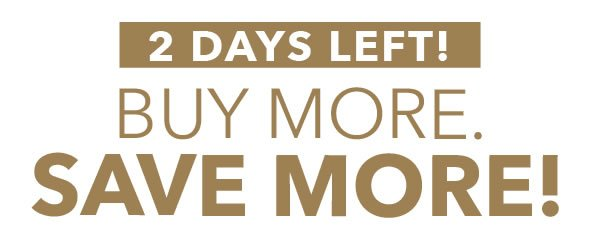 2 Days Left! Buy More. Save More!