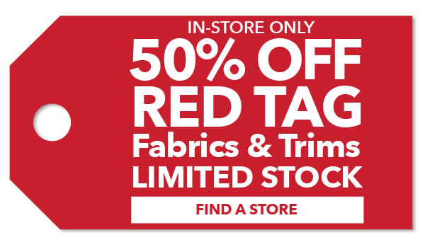 In-store Only 50% off Red Tag Fabrics & Trims. Limited Stock. FIND A STORE.