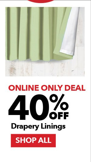 Online Only Deal. 40% Off Drapery Linings. SHOP ALL.