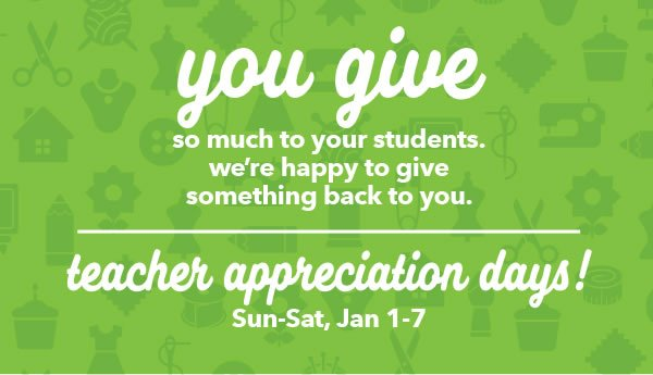 You give so much to your students. We're happy to give something back to you. Teacher Appreciation Days! Sun-Sat, Jan 1-7.