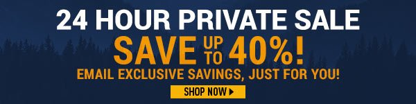 24 Hour Private Sale! Save up to 40%! Email Exclusive Savings, just for You!