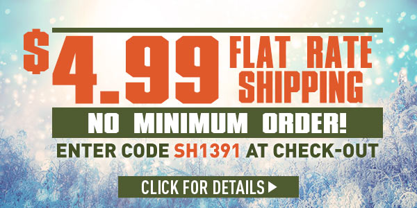 Sportsman's Guide's $4.99 Flat Rate Shipping - No Minimum Order! Enter Coupon Code SH1391 at checkout. *Exclusions Apply, see details.