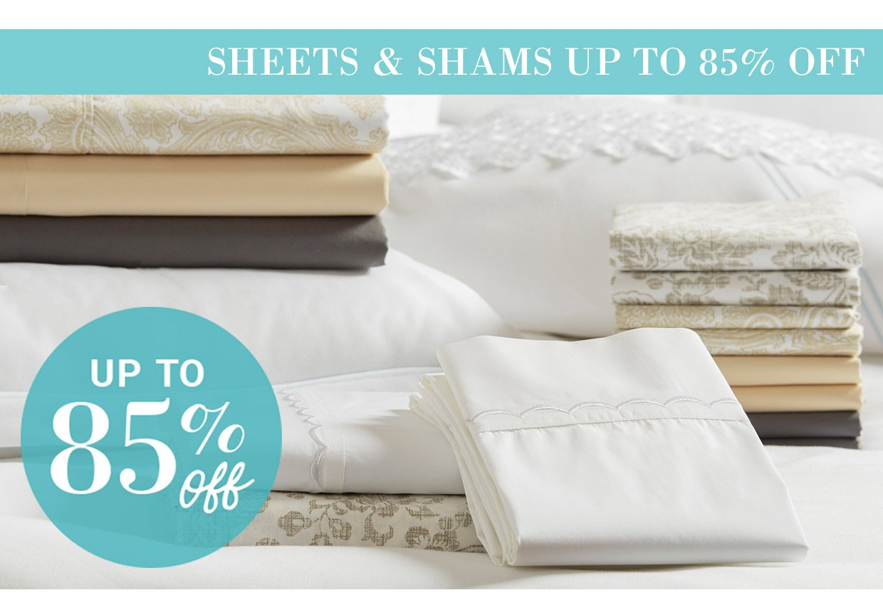 SHEETS & SHAMS UP TO 85% OFF