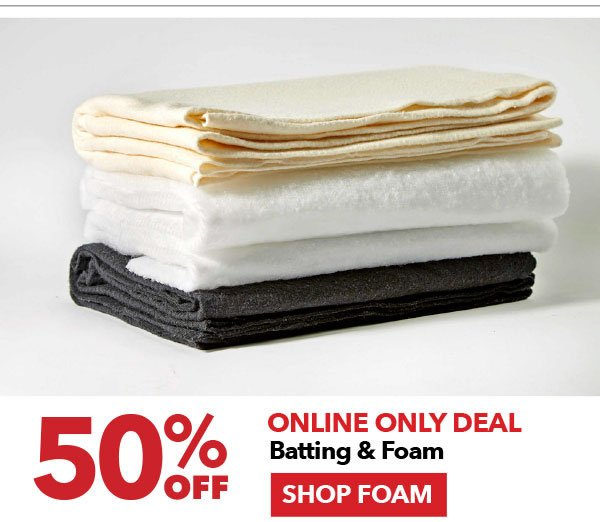 Online Only Deal 50% off Batting & Foam. Shop Foam.