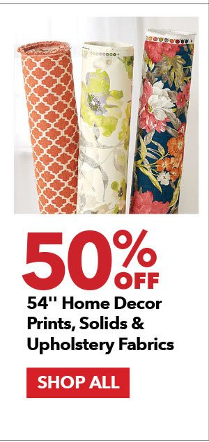 50% off 54 in Home Decor Prints, Solids & Upholstery Fabrics.  SHOP ALL
