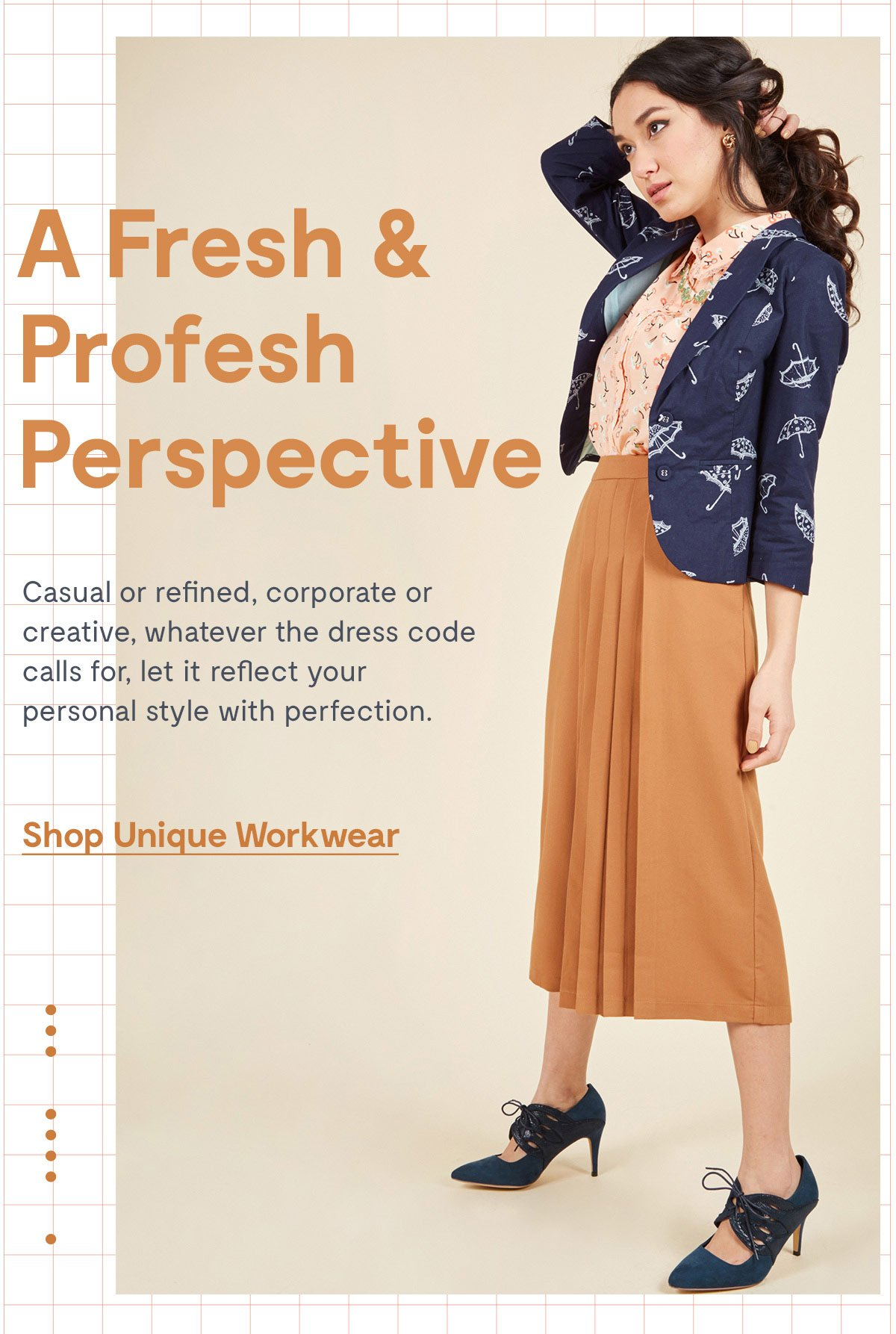 A Fresh & Profesh Perspective          Casual or refined, corporate or creative, whatever the dress code calls for, let it reflect your personal style with perfection.           Shop Unique Workwear >>