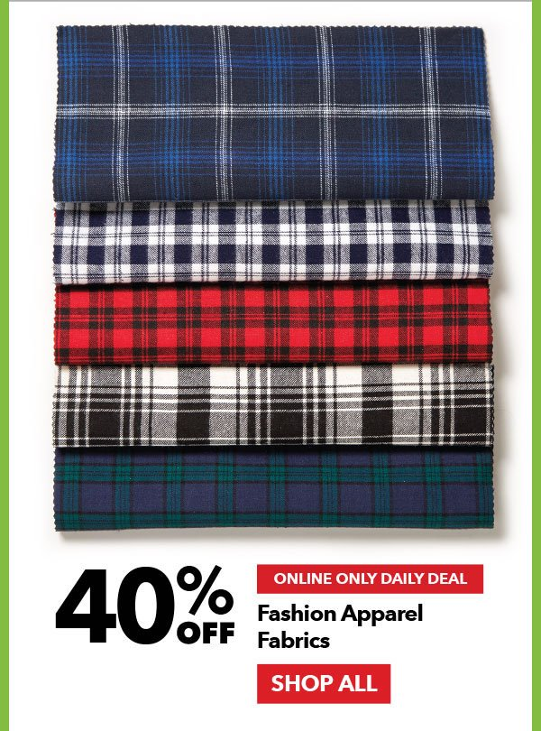 Online Only Daily Deal. 40% off Fashion Apparel Fabrics. Shop All.