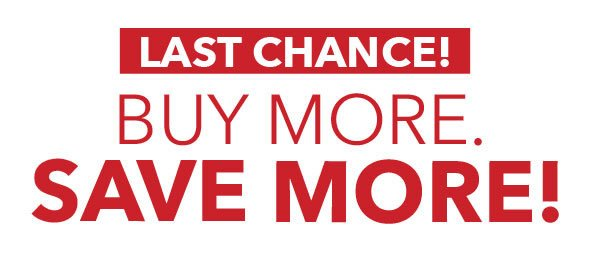 LAST CHANCE! Buy More, Save More!