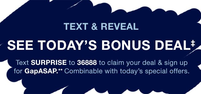TEXT & REVEAL | SEE TODAY'S BONUS DEAL‡ | Text SURPRISE TO 36888 to claim your deal & sign up for GapASAP.** Combinable with today's special offers.