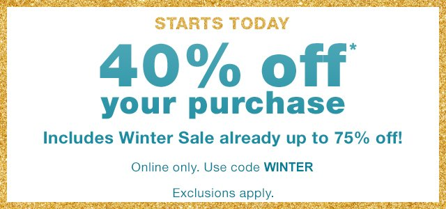STARTS TODAY | 40% off* your purchase | Online only. Use code WINTER | Exclusions apply.