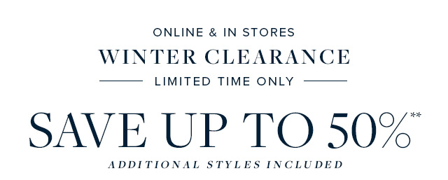 ONLINE & IN STORES | WINTER CLEARANCE | SAVE UP TO 50%**