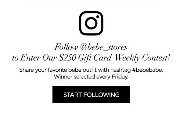 Follow @bebe_stores to Enter Our $250 Gift Card Weekly Contest!   Share your favorite bebe outfit with hashtag #bebebabe. Winner selected every Friday.   START FOLLOWING >