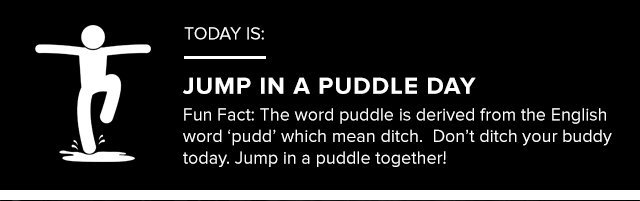 Today is: JUMP IN A PUDDLE DAY - Fun Fact: The word puddle is derived from the English word 'pudd' which mean ditch. Don't ditch your buddy today. Jump in a puddle together!
