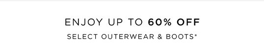 ENJOY UP TO 60% OFF SELECT OUTERWEAR & BOOTS*