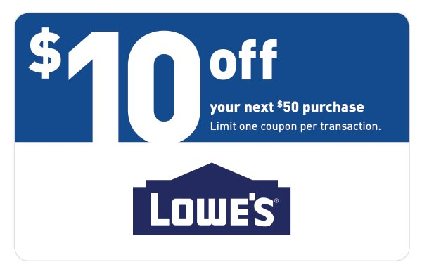 10 off your next  50 purchase. Limit one coupon per transaction. LOWE S. 0e9ea9731ef92
