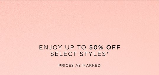ENJOY UP TO 50% OFF SELECT STYLES*