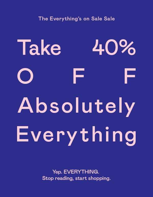 Take 40% OFF absolutely everything. Yep. Stop reading, start shopping.