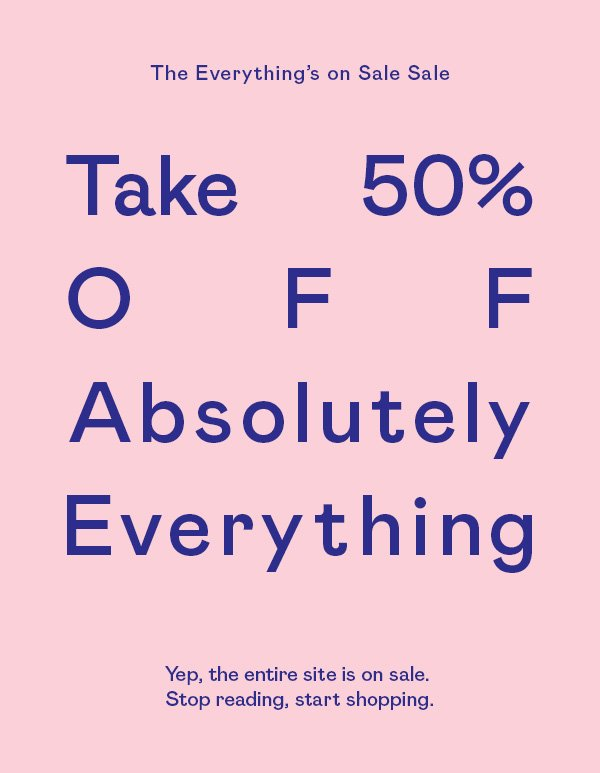 Take 50% OFF absolutely everything. Yep. Stop reading, start shopping.