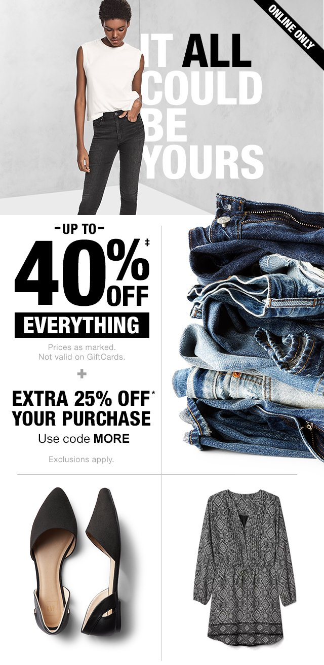 UP TO 40% OFF‡ EVERYTHING + EXTRA 25% OFF* YOUR PURCHASE | Use code MORE