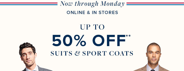 NOW THROUGH MONDAY | ONLINE & IN STORES | UP TO 50% OFF** SUITS & SPORT COATS