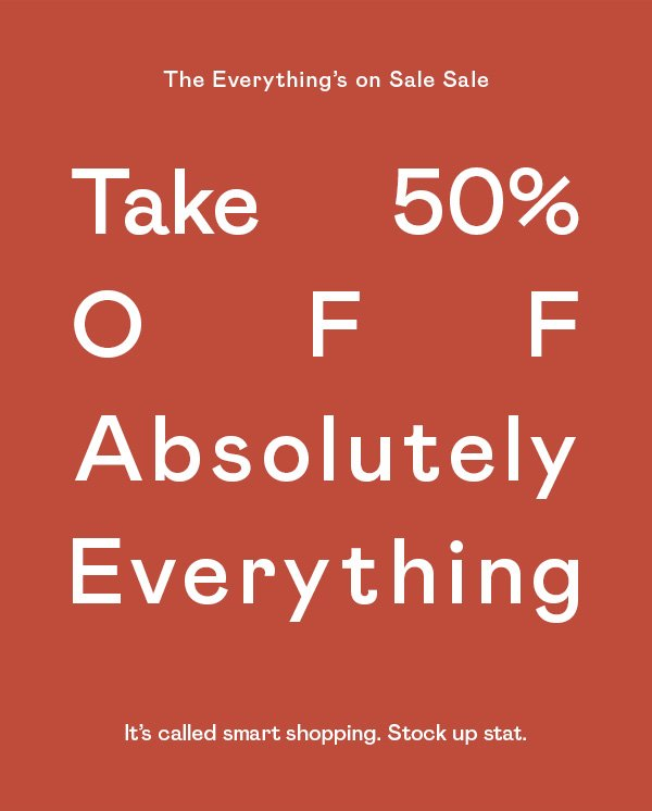 Take 50% OFF absolutely everything. It's called smart shopping. Stock up stat.