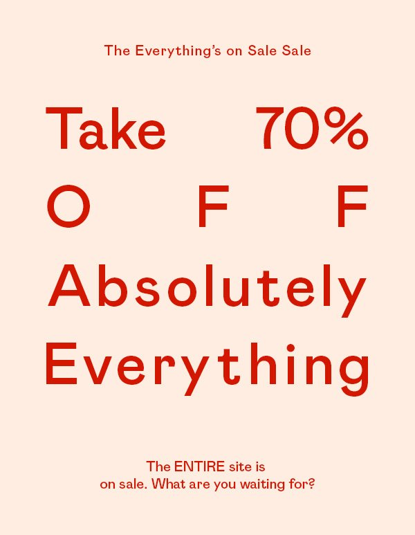 Take 70% OFF absolutely everything. Yep. Stop reading, start shopping.