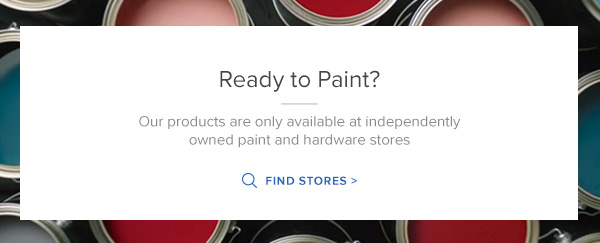 Ready to Paint? Our products are only available at independently owned paint and hardware stores. Find Stores >