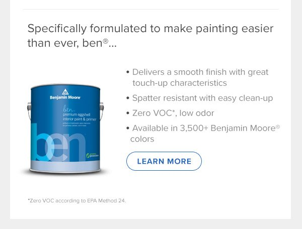 Specifically formulated to make painting easier than ever, ben®… • Delivers a smooth finish with great touch-up characteristics •Spatter resistant with easy clean-up • Zero VOC*, low odor • Available in 3,500+ Benjamin Moore® colors (LEARN MOORE)