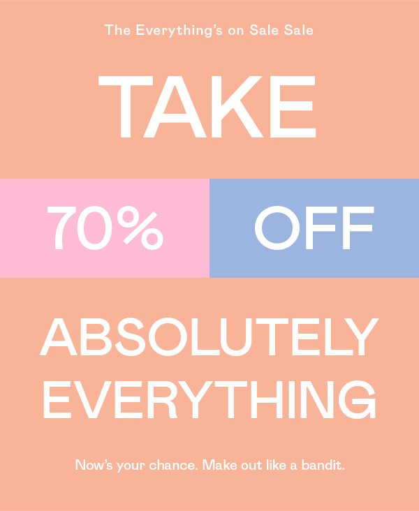 Take 70% OFF absolutely everything. Now's your chance. Make out like a bandit.
