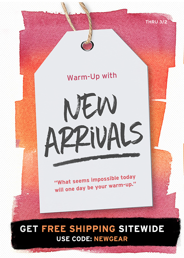 Warm-up with new arrivals and free shipping thru 3/2. Use code NewGear.