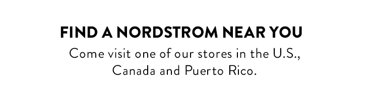 FIND A NORDSTROM NEAR YOU - Come visit one of our stores in the U.S., Canada and Puerto Rico.