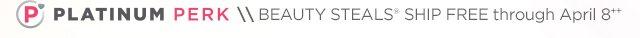 PLATINUM PERK | Beauty Steals ship free through April 8++
