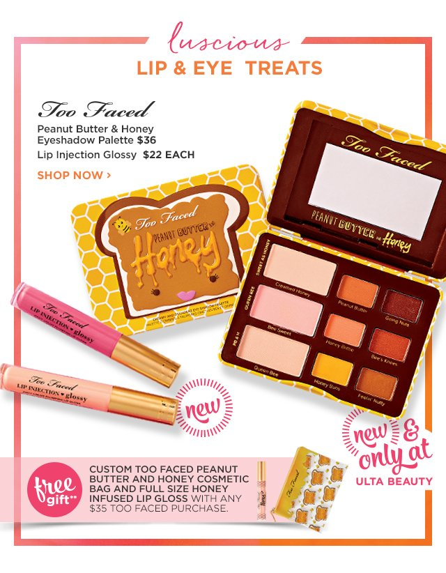TOO FACED | NEW! Peanut Butter and Honey Eyeshadow Palette $36, Lip Injection Glossy $22 EACH, plus Free Gift**