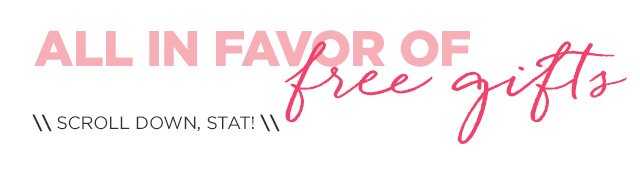All in favor of FREE GIFTS... SCROLL DOWN, STAT!