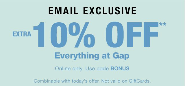 EMAIL EXCLUSIVE | EXTRA 10% OFF* Everything at Gap