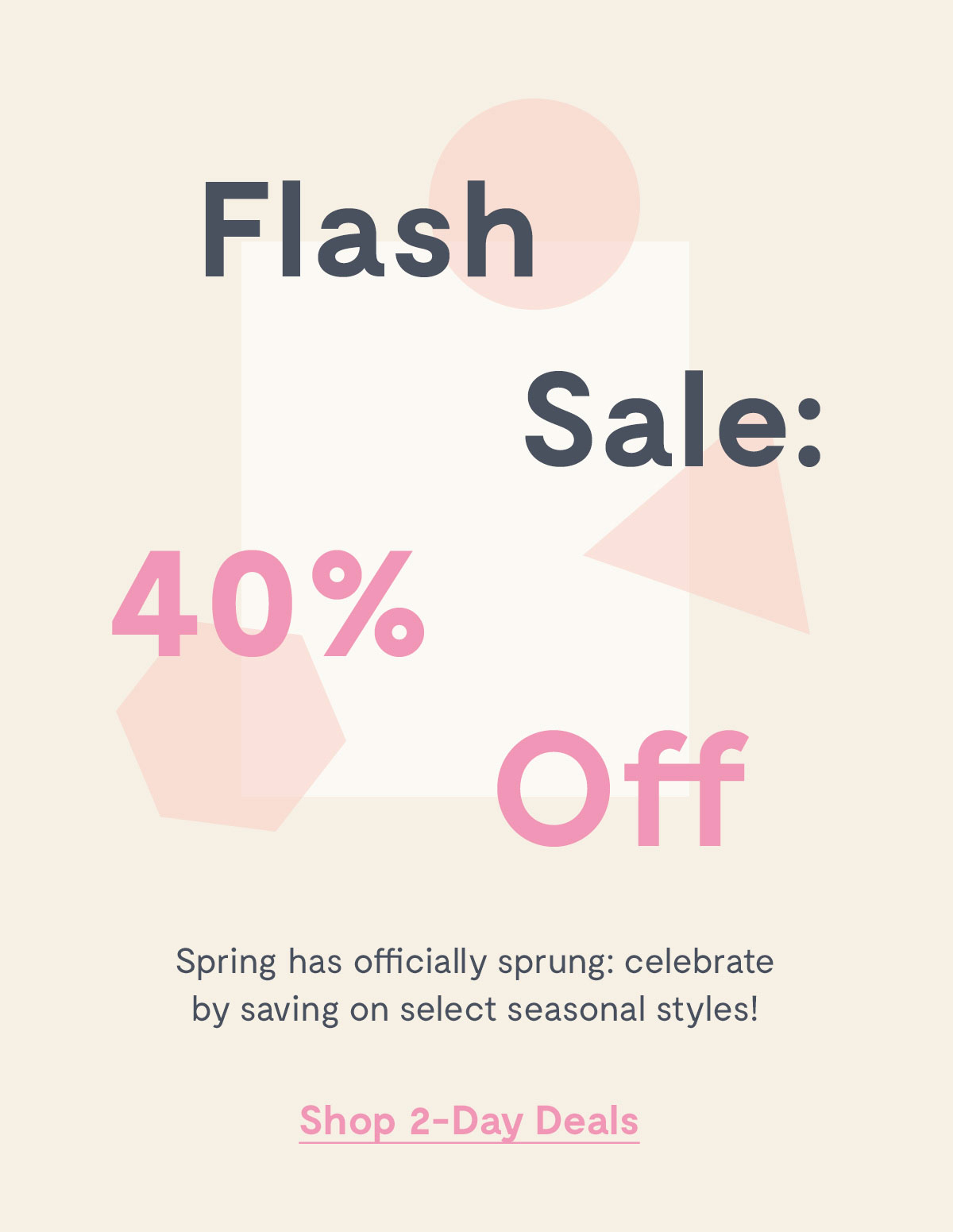 Flash Sale: 40% Off         Spring has officially sprung: celebrate by saving on select seasonal styles!         Shop 2-Day Deals >>