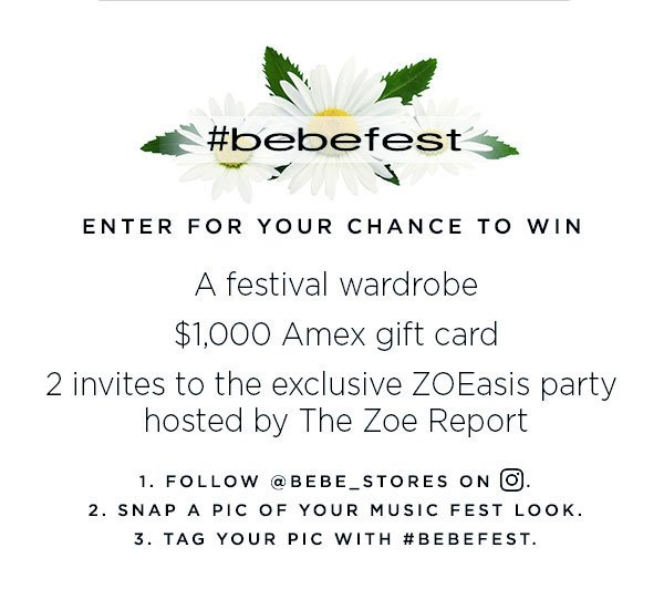 #bebefest   Enter for Your Chance to Win a festival wardrobe   $1,000 Amex gift card   2 invites to the exclusive ZOEasis Party hosted by The Zoe Report 1. Follow @bebe_stores on INSTAGRAM. 2. Snap a pic of your music fest look. 3. Tag your pic with #bebefest.