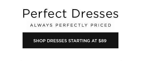 Perfect Dresses   Always Perfectly Priced   SHOP DRESSES STARTING AT $89 >