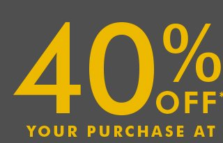40% OFF* YOUR PURCHASE AT