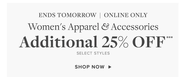ENDS TOMORROW | ONLINE ONLY | WOMEN'S APPAREL & ACCESSORIES ADDITIONAL 25% OFF*** SELECT STYLES | SHOP NOW