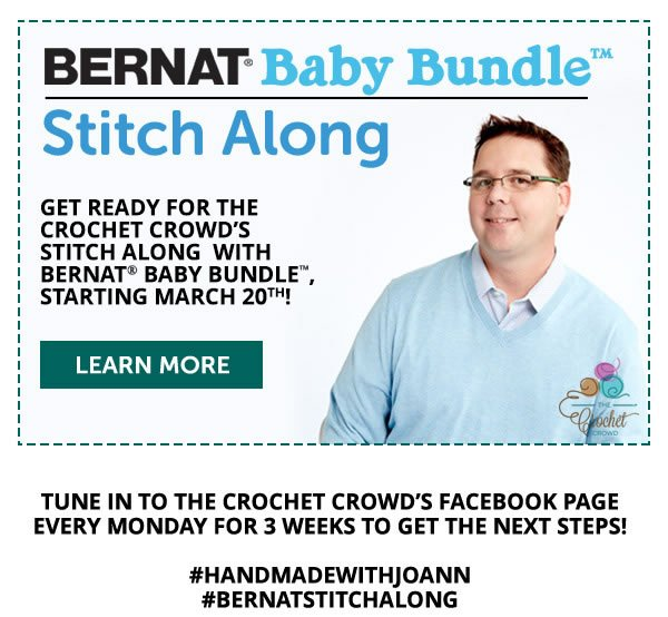 Bernat Baby Bundle Stitch Along. Get ready for The Crochet Crowd's stitch along with Bernat Baby Bundle, Starting March 20th. LEARN MORE. Tune in to The Crochet Crowd's Facebook page every Monday for 3 weeks to get the next steps! hashtag handmadewithjoann, hashtag bernatstitchalong.