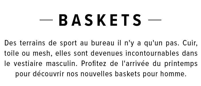 Baskets - Des terrains de sport au bureau il n'y a qu'un pas. Cuir, toile ou mesh, elles sont devenues incontournables dans le vestiaire masculin. Profitez de l'arrivée du printemps pour découvrir nos nouvelles baskets pour homme.