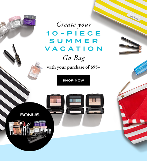 Create your 10-PIECE SUMMER VACATION Go Bag with your purchase of $95+ SHOP NOW