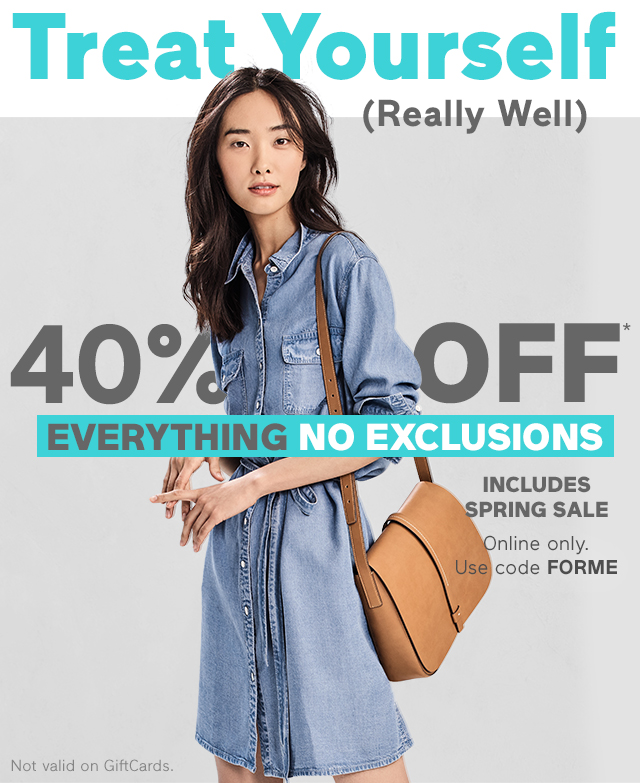 40% OFF* EVERYTHING NO EXCLUSIONS | Online only. | Use code FORME | Not valid on GiftCards.